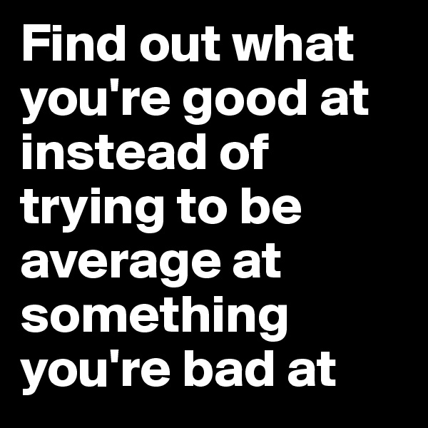 Find out what you're good at instead of trying to be average at something you're bad at