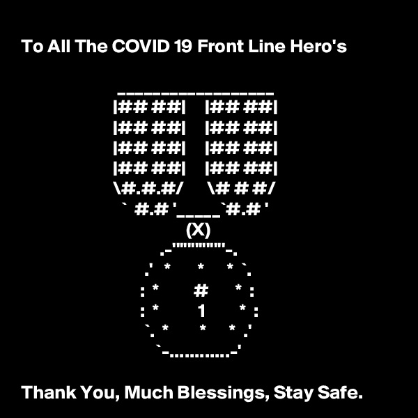 To All The COVID 19 Front Line Hero's                            __________________                         |## ##|     |## ##|                         |## ##|     |## ##|                         |## ##|     |## ##|                         |## ##|     |## ##|                         \#.#.#/      \# # #/                           `  #.# '_____`#.# '                                            (X)                                     .-''''''''''''''-.                                 .'   *       *      *  `.                                :  *         #       *  :                                :  *          1         *  :                                 `.  *        *      *  .'                                    `-............-'  Thank You, Much Blessings, Stay Safe.