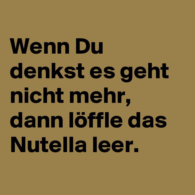 Wenn Du denkst es geht nicht mehr, dann löffle das Nutella leer.