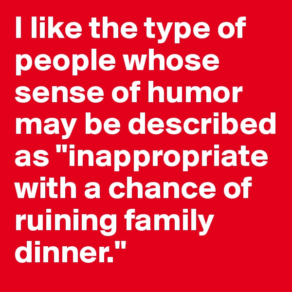 "I like the type of people whose sense of humor may be described as ""inappropriate with a chance of ruining family dinner."""
