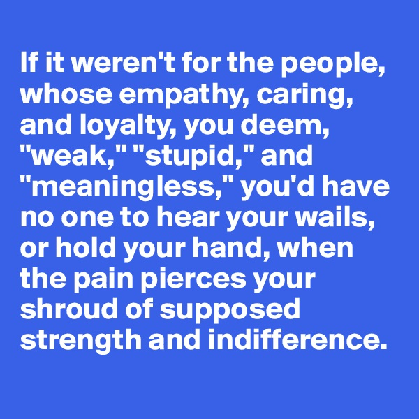 """If it weren't for the people, whose empathy, caring, and loyalty, you deem, """"weak,"""" """"stupid,"""" and """"meaningless,"""" you'd have no one to hear your wails, or hold your hand, when the pain pierces your shroud of supposed strength and indifference."""