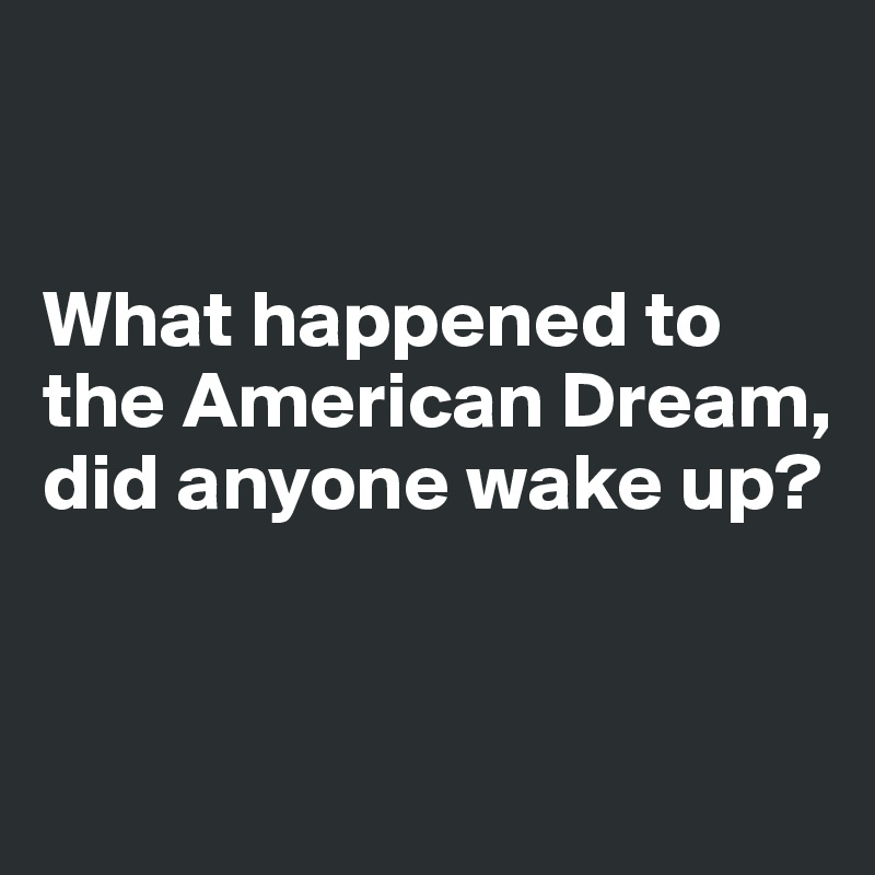 What happened to  the American Dream,  did anyone wake up?