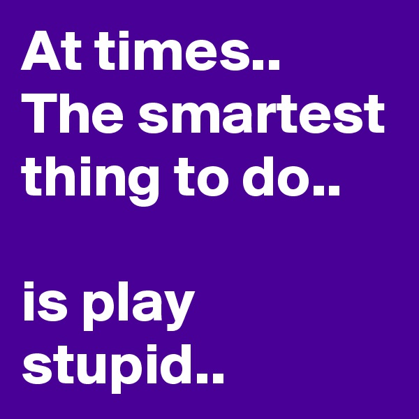 At times.. The smartest thing to do..  is play stupid..