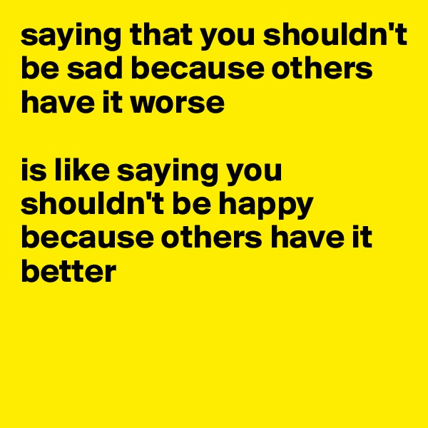 saying that you shouldn't be sad because others have it worse   is like saying you shouldn't be happy because others have it better
