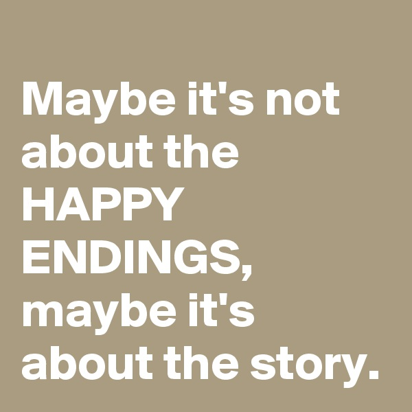 Maybe it's not about the HAPPY ENDINGS, maybe it's about the story.