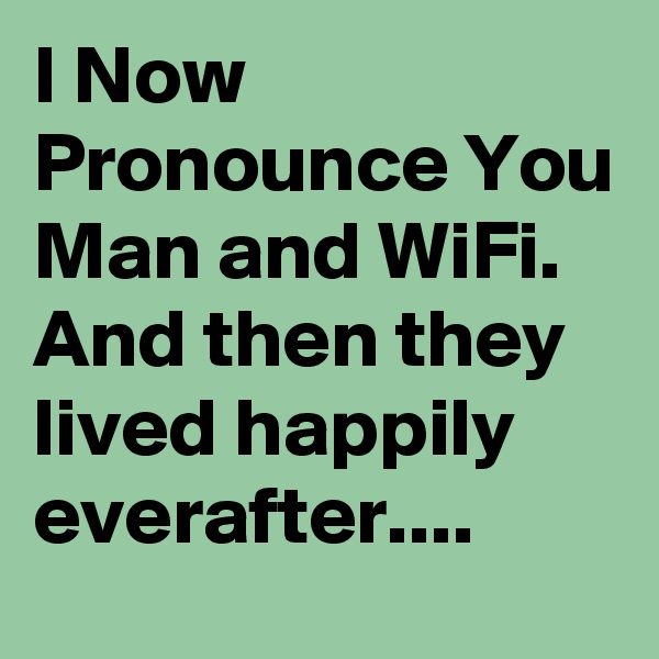 I Now Pronounce You Man and WiFi. And then they lived happily everafter....