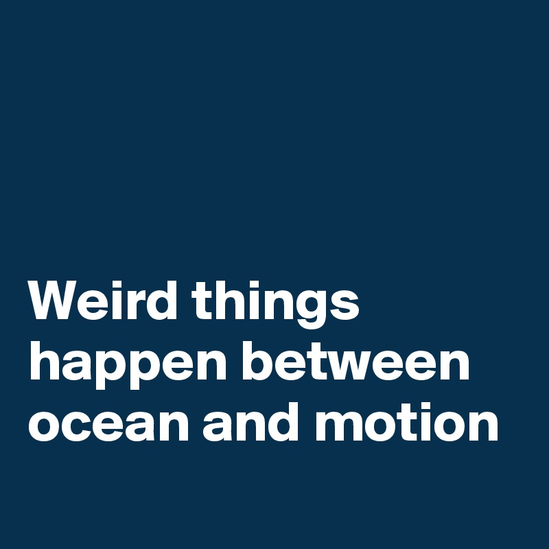 Weird things happen between ocean and motion