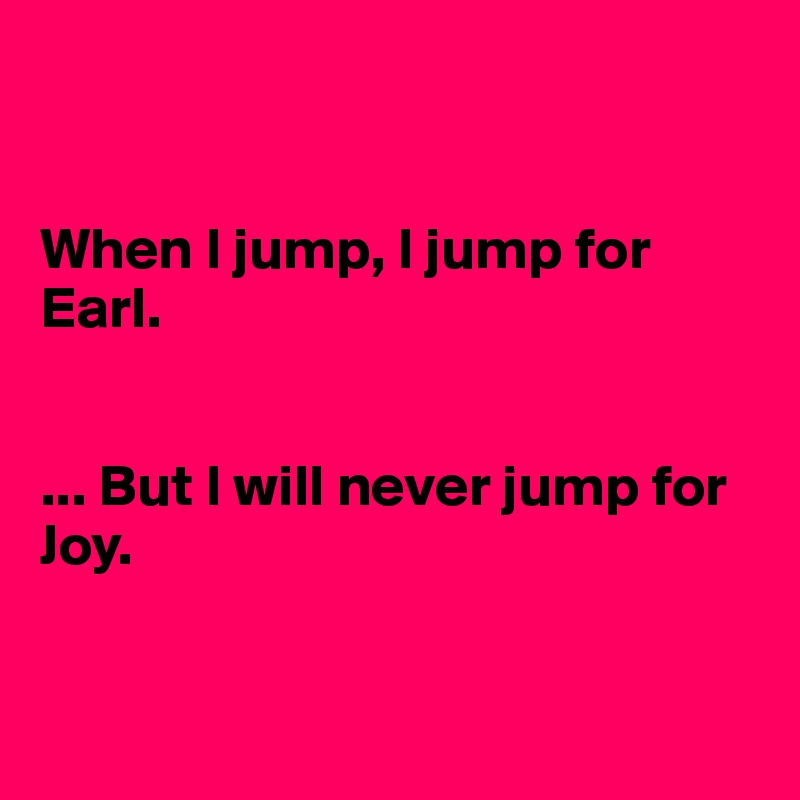 When I jump, I jump for Earl.   ... But I will never jump for Joy.