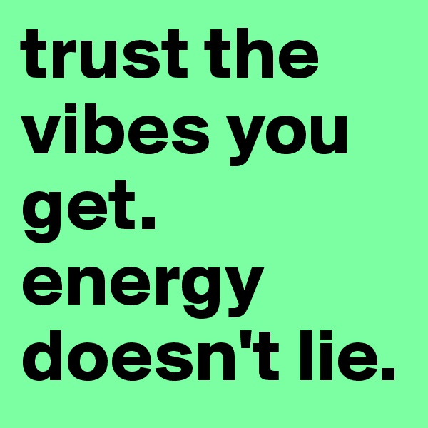 trust the vibes you get. energy doesn't lie.