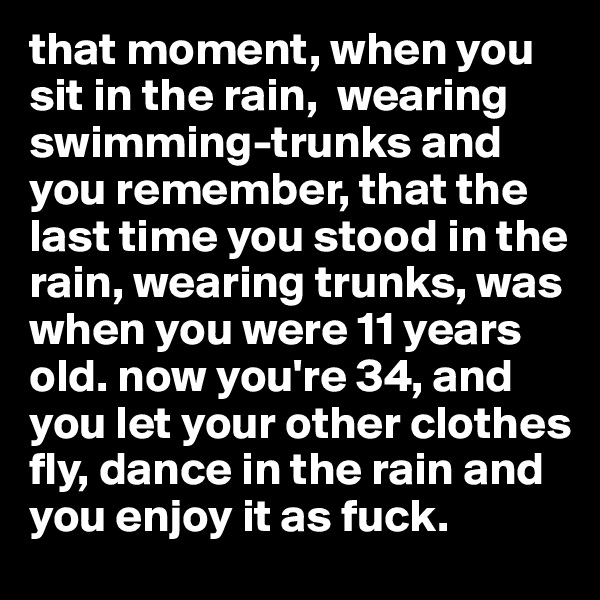 that moment, when you sit in the rain,  wearing swimming-trunks and you remember, that the last time you stood in the rain, wearing trunks, was when you were 11 years old. now you're 34, and you let your other clothes fly, dance in the rain and you enjoy it as fuck.