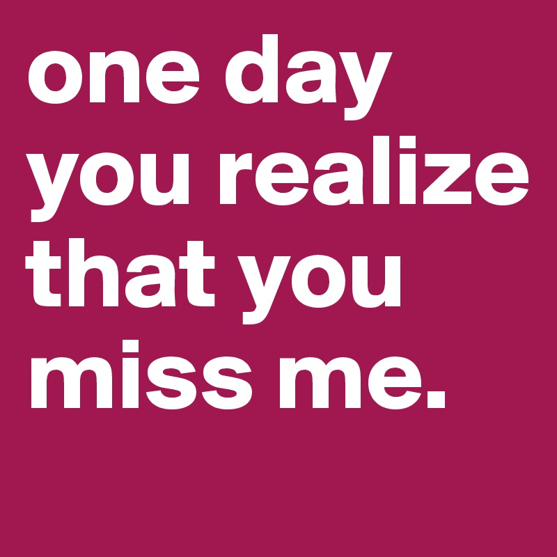 One Day You Realize That You Miss Me Post By Lauren8220 On Boldomatic