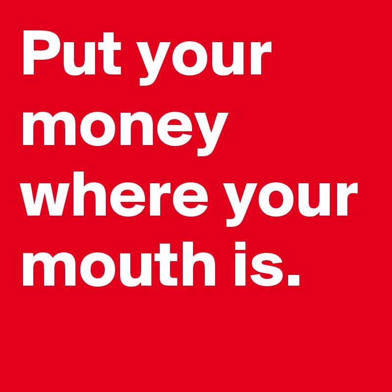Get Up And Put Your Money Where Your Mouth Is 31