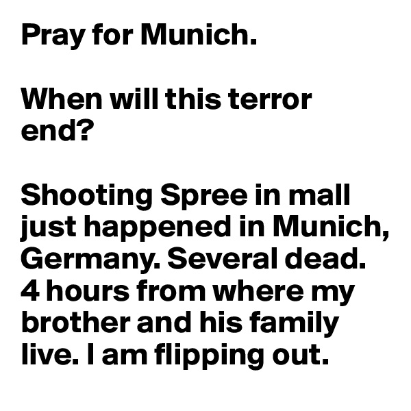 Pray for Munich.  When will this terror end?  Shooting Spree in mall just happened in Munich, Germany. Several dead. 4 hours from where my brother and his family live. I am flipping out.