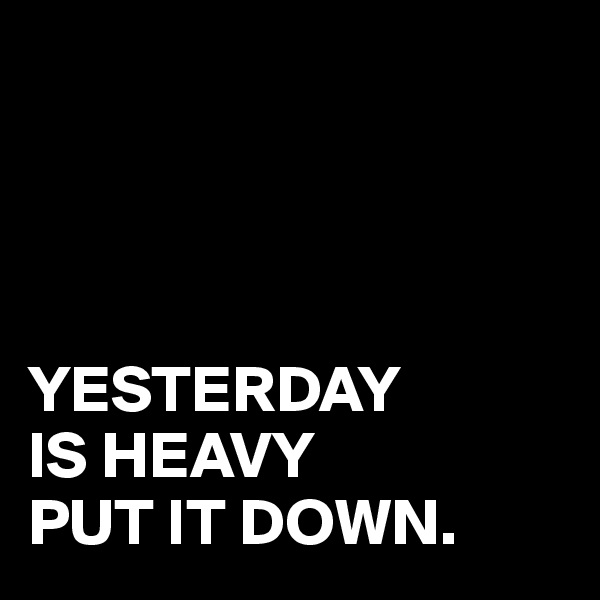 YESTERDAY IS HEAVY PUT IT DOWN.