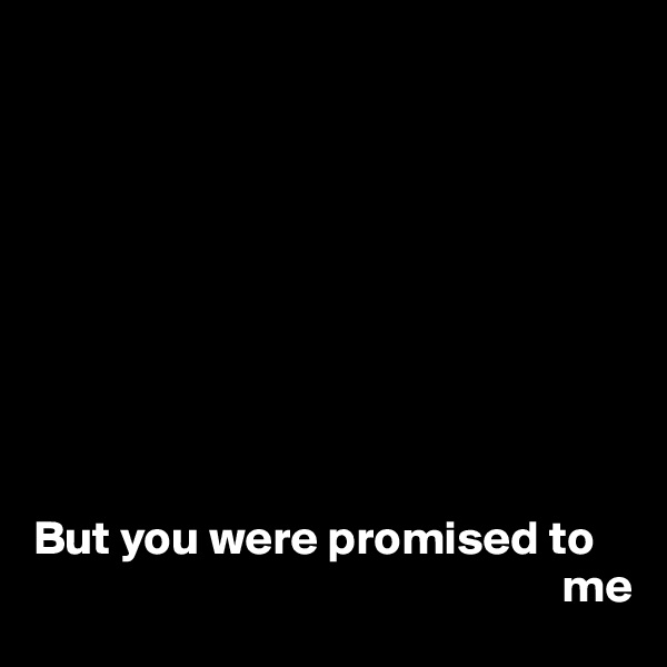 But you were promised to                                                         me