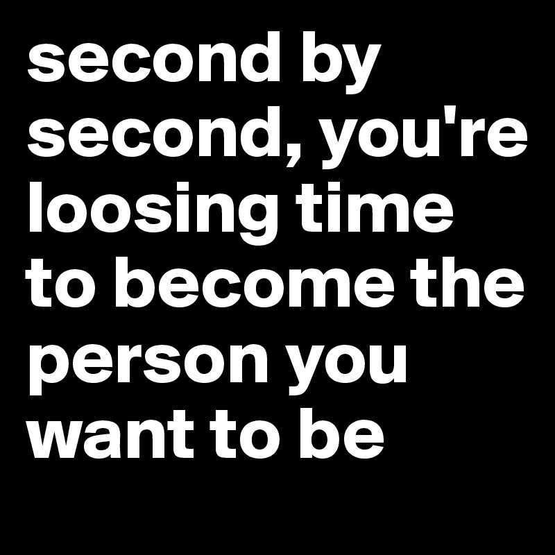second by second, you're loosing time to become the person you want to be