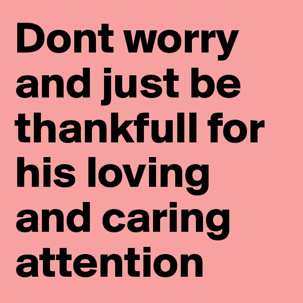 Dont worry and just be thankfull for his loving and caring attention