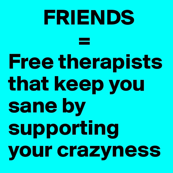 FRIENDS                 =  Free therapists that keep you sane by supporting your crazyness
