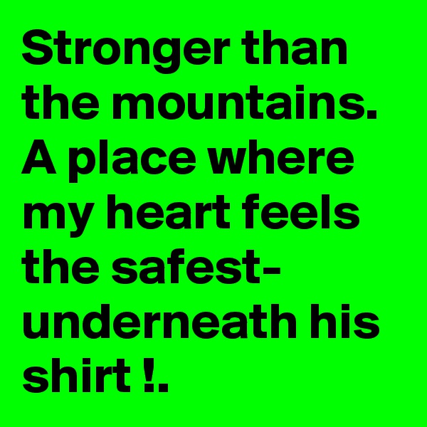 Stronger than the mountains. A place where my heart feels the safest- underneath his shirt !.