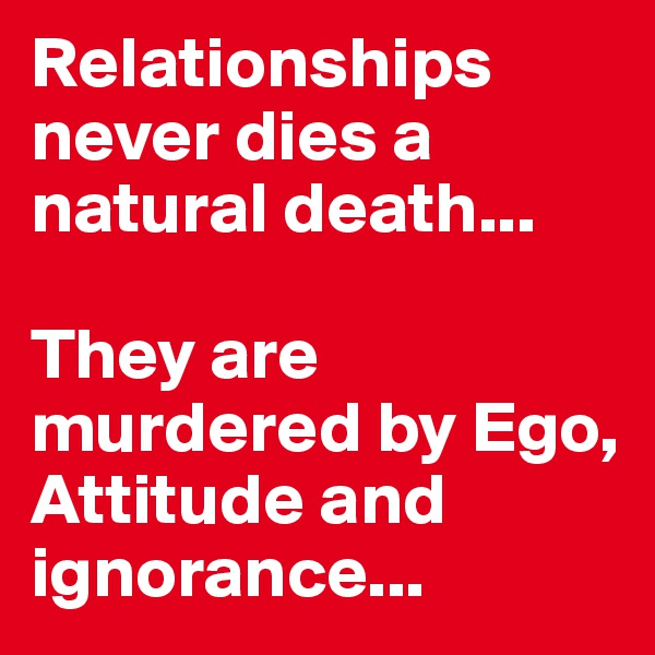 Relationships never dies a natural death...  They are murdered by Ego, Attitude and ignorance...