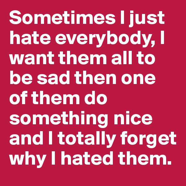 Sometimes I just hate everybody, I want them all to be sad then one of them do something nice and I totally forget why I hated them.