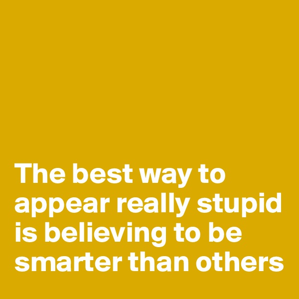 The best way to appear really stupid is believing to be smarter than others