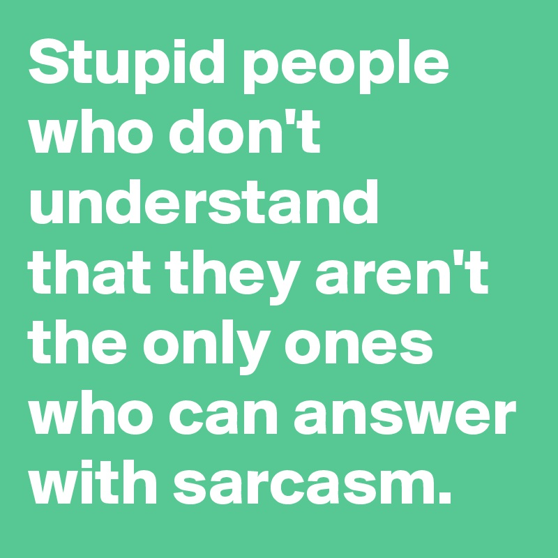 Stupid people who don't understand that they aren't the only ones who can answer with sarcasm.