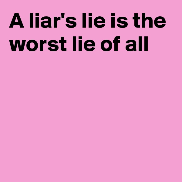 A liar's lie is the worst lie of all