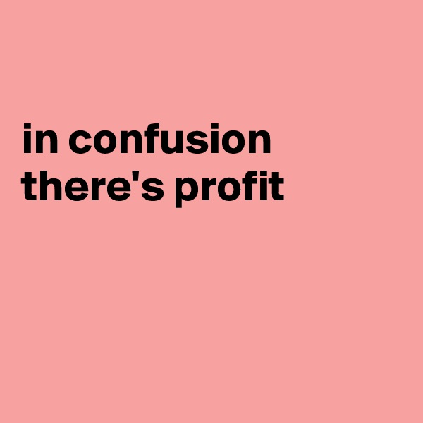 in confusion there's profit