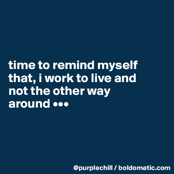 time to remind myself  that, i work to live and  not the other way  around •••