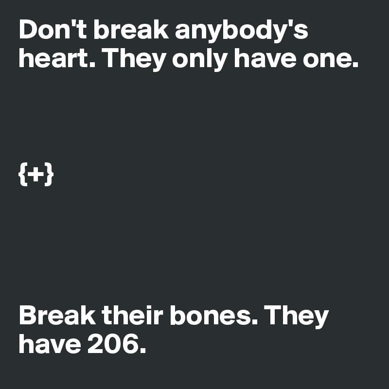 Don't break anybody's heart. They only have one.    {+}     Break their bones. They have 206.