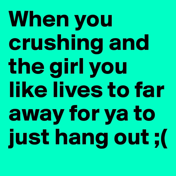 When you crushing and the girl you like lives to far away for ya to just hang out ;(