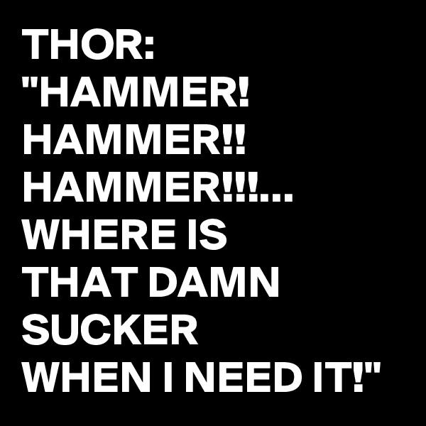 "THOR: ""HAMMER! HAMMER!! HAMMER!!!... WHERE IS  THAT DAMN SUCKER WHEN I NEED IT!"""