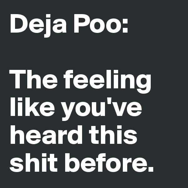 Deja Poo:   The feeling like you've heard this shit before.