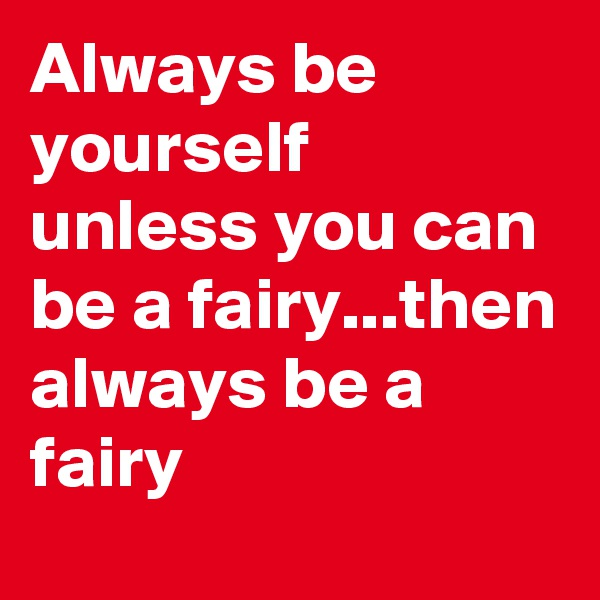 Always be yourself unless you can be a fairy...then always be a fairy