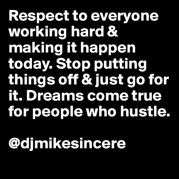 Respect to everyone working hard & making it happen today. Stop putting things off & just go for it. Dreams come true for people who hustle.   @djmikesincere