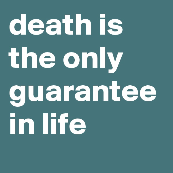 death is the only guarantee in life