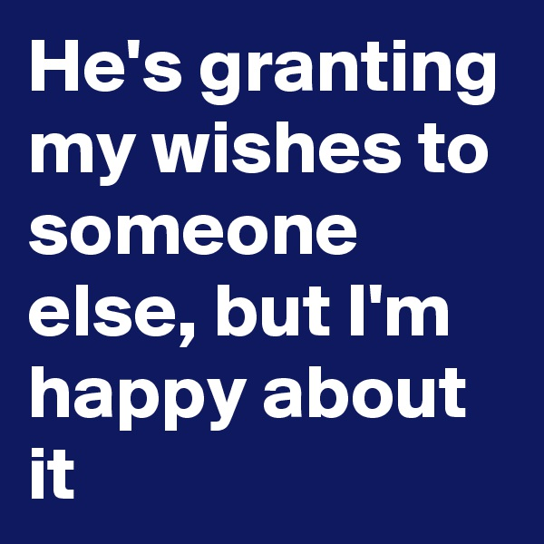He's granting my wishes to someone else, but I'm happy about it