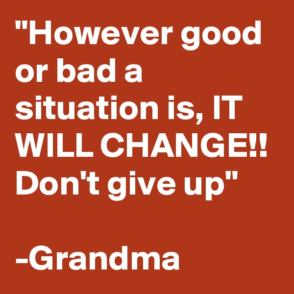 """""""However good or bad a situation is, IT WILL CHANGE!! Don't give up""""  -Grandma"""