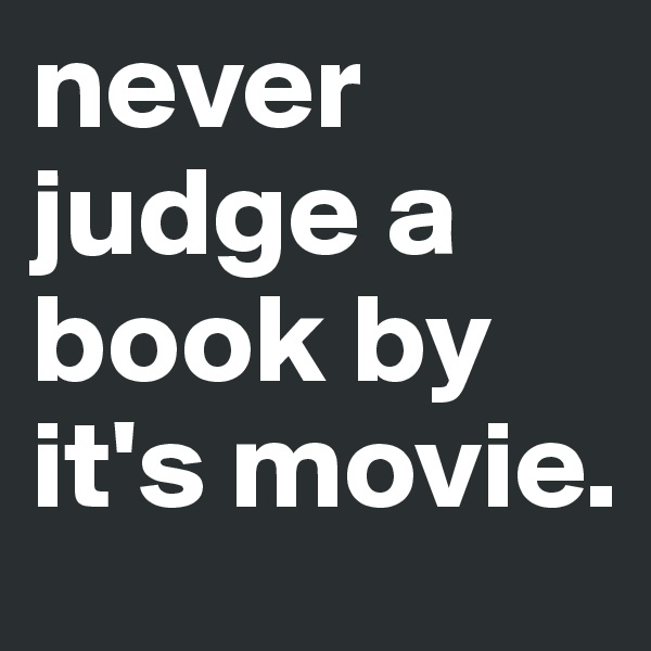 never judge a book by it's movie.