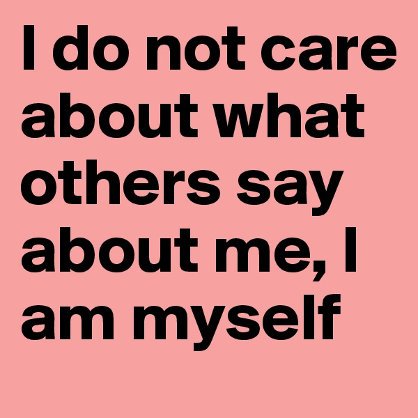 I do not care about what others say about me, I am myself