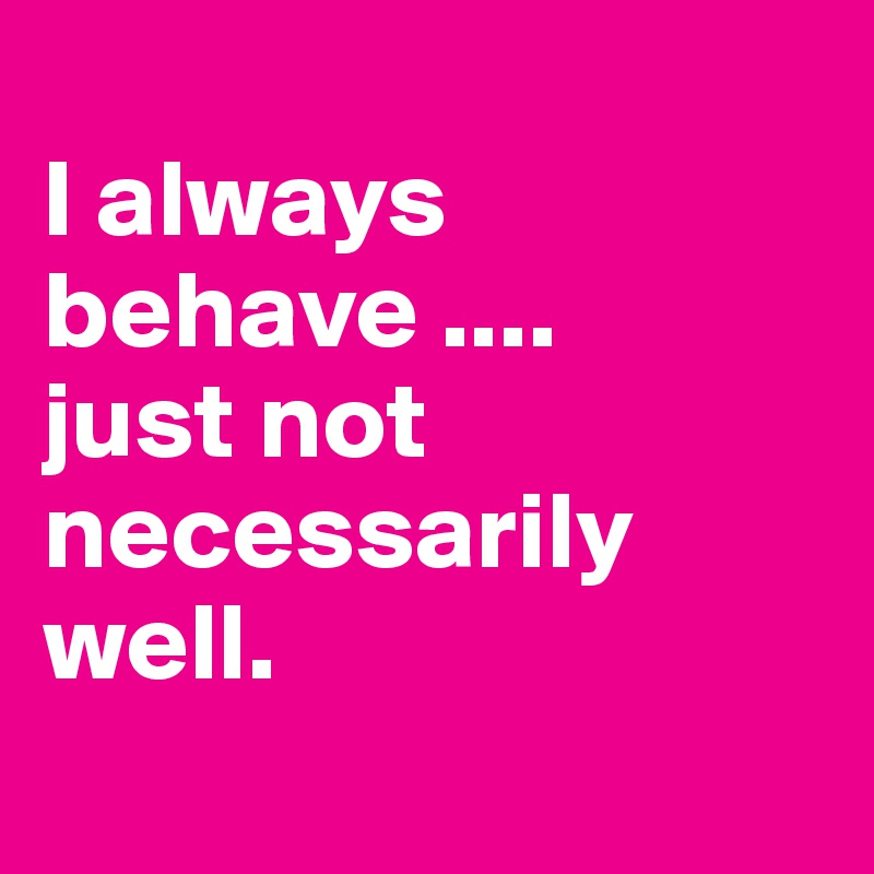 I always behave .... just not necessarily well.
