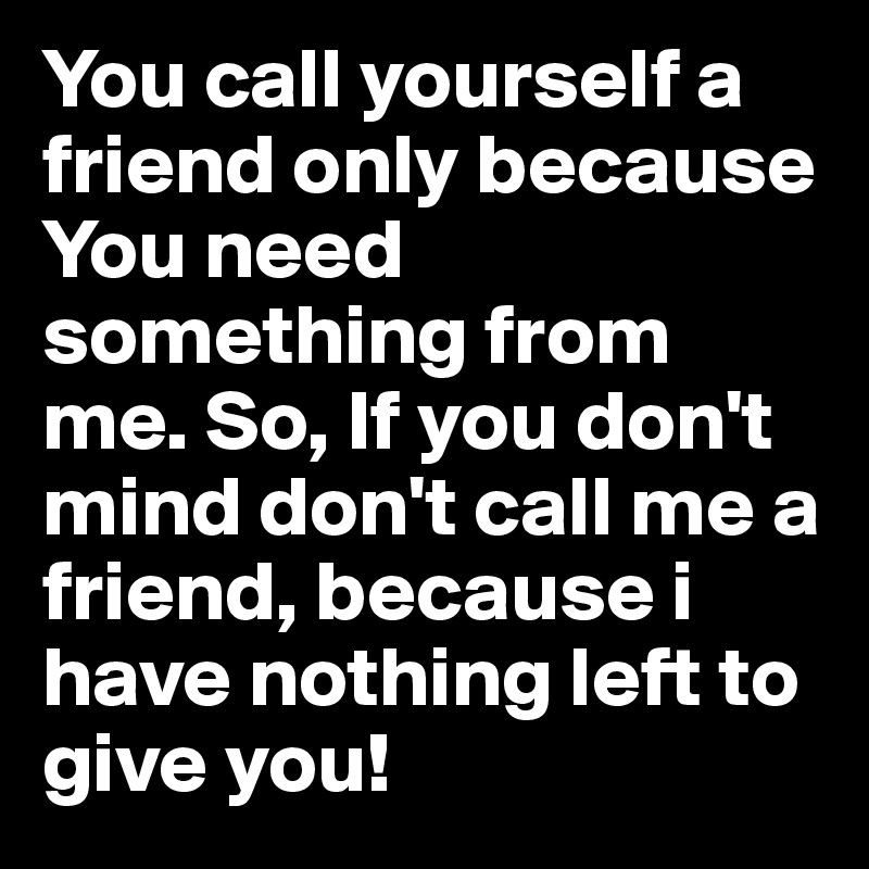call if you need me analysis If they only call once in a while, and only when they need a favor, i would continue to do what you're doing and blow them off until they take a hint what's your opinion about your friends that only contact you when they need you.