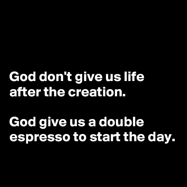 God don't give us life after the creation.  God give us a double espresso to start the day.