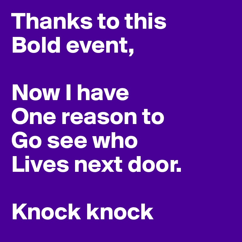 Thanks to this  Bold event,  Now I have  One reason to Go see who Lives next door.  Knock knock
