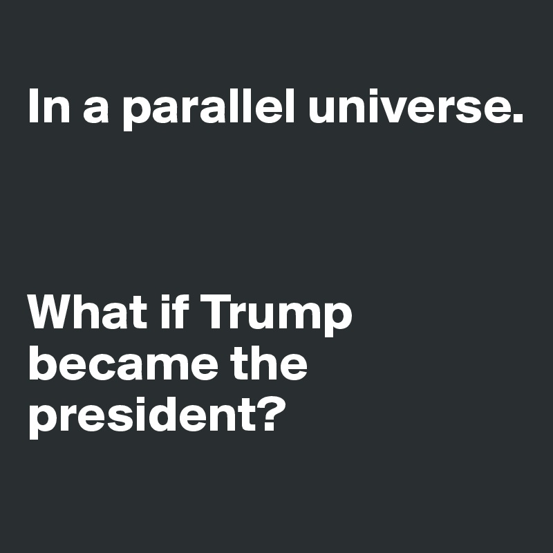 In a parallel universe.    What if Trump became the president?