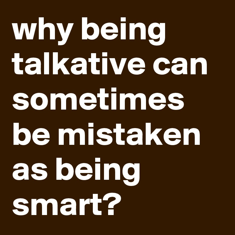 why being talkative can sometimes be mistaken as being smart?