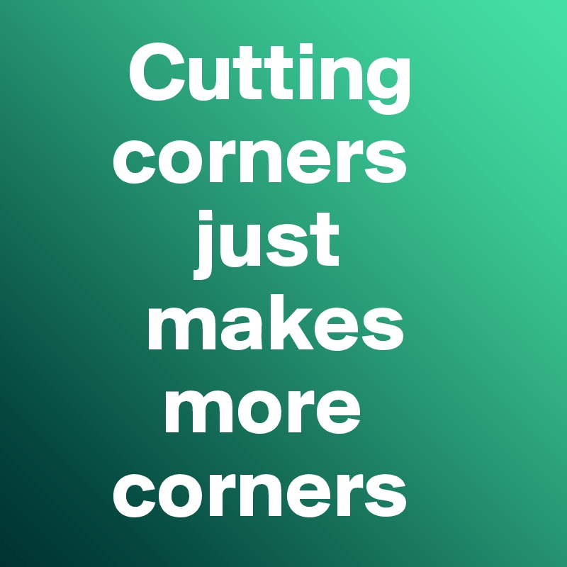 Cutting         corners            just         makes          more            corners