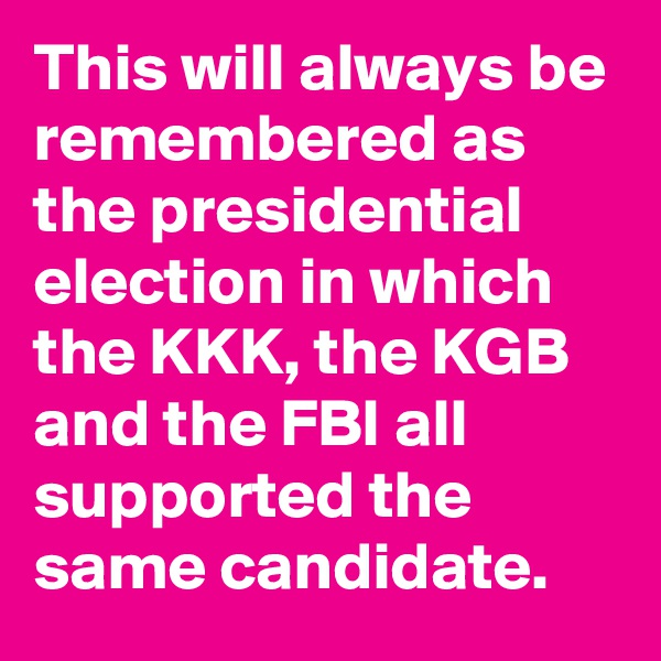 This will always be remembered as the presidential election in which the KKK, the KGB and the FBI all supported the same candidate.