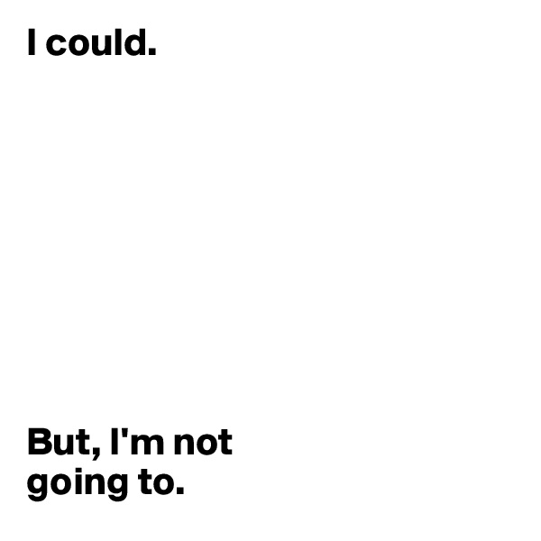 I could.          But, I'm not  going to.